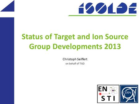Status of Target and Ion Source Group Developments 2013 Christoph Seiffert on behalf of TISD 1.