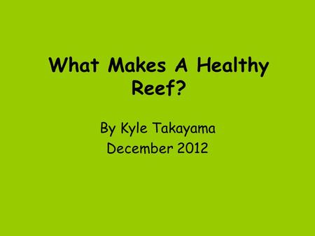 What Makes A Healthy Reef? By Kyle Takayama December 2012.