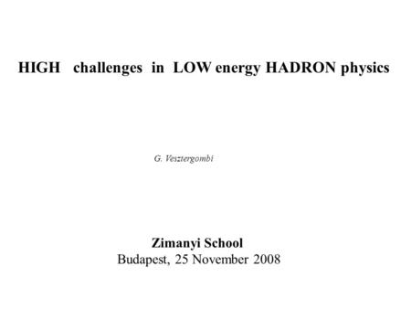 HIGH challenges in LOW energy HADRON physics G. Vesztergombi Zimanyi School Budapest, 25 November 2008.