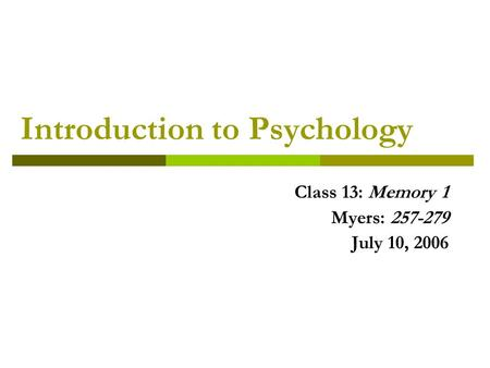 Introduction to Psychology Class 13: Memory 1 Myers: 257-279 July 10, 2006.
