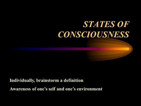 STATES OF CONSCIOUSNESS Individually, brainstorm a definition Awareness of one's self and one's environment.
