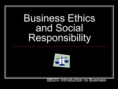 Business Ethics and Social Responsibility BBI2O Introduction to Business.