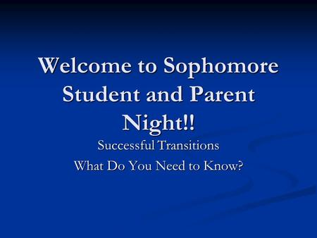 Welcome to Sophomore Student and Parent Night!! Successful Transitions What Do You Need to Know?