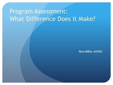 Program Assessment: What Difference Does it Make? Ross Miller, AAC&U.