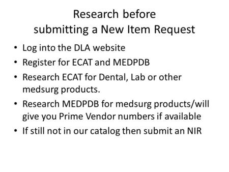 Research before submitting a New Item Request Log into the DLA website Register for ECAT and MEDPDB Research ECAT for Dental, Lab or other medsurg products.