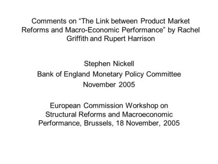 "Comments on ""The Link between Product Market Reforms and Macro-Economic Performance"" by Rachel Griffith and Rupert Harrison Stephen Nickell Bank of England."