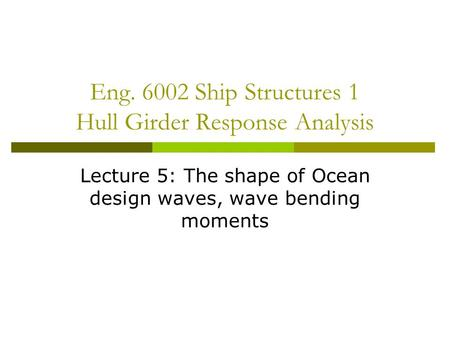 Eng. 6002 Ship Structures 1 Hull Girder Response Analysis Lecture 5: The shape of Ocean design waves, wave bending moments.