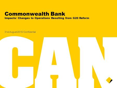 Commonwealth Bank Impacts/ Changes to Operations Resulting from G20 Reform 31st August 2015/ Confidential.