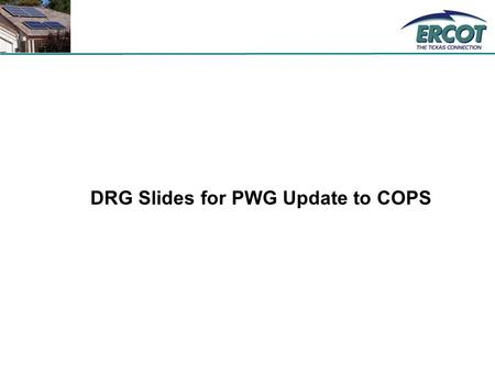 DRG Slides for PWG Update to COPS. 2 Highlights from the DGTF Recommendation - 3 Small DRG applies to generation less than 50 kW –Profiling is applicable.
