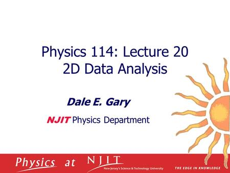 Physics 114: Lecture 20 2D Data Analysis Dale E. Gary NJIT Physics Department.