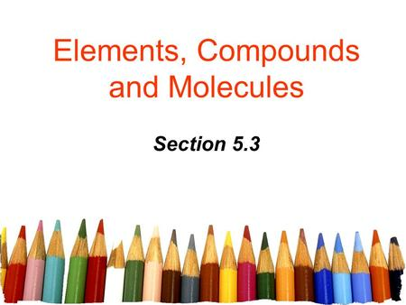 Elements, Compounds and Molecules Section 5.3. Free powerpoint template: www.brainybetty.com 2 In total, 117 elements have been observed as of 2008, of.