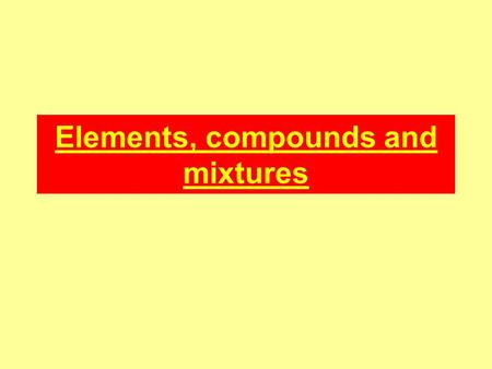 Elements, compounds and mixtures. Elements Elements cannot be broken down into anything simpler by either chemical or physical means. The smallest part.