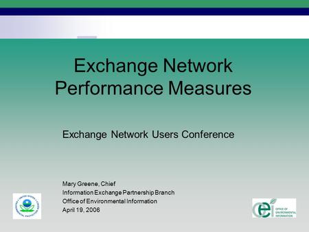 1 Exchange Network Performance Measures Exchange Network Users Conference Mary Greene, Chief Information Exchange Partnership Branch Office of Environmental.