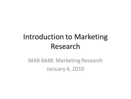 Introduction to Marketing Research MAR 6648: Marketing Research January 4, 2010.