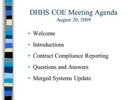 DHHS COE Meeting Agenda August 20, 2009 Welcome Introductions Contract Compliance Reporting Questions and Answers Merged Systems Update.
