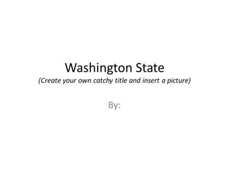 Washington State (Create your own catchy title and insert a picture) By: