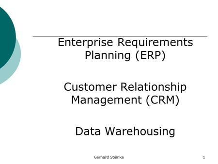 Gerhard Steinke1 Enterprise Requirements Planning (ERP) Customer Relationship Management (CRM) Data Warehousing.
