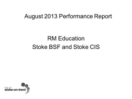 August 2013 Performance Report RM Education Stoke BSF and Stoke CIS.