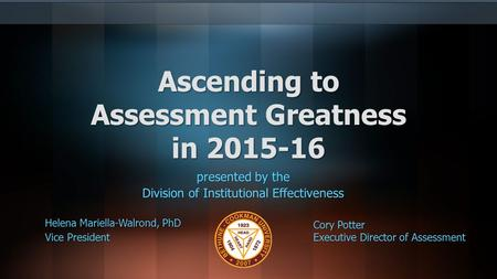 Ascending to Assessment Greatness in 2015-16 presented by the Division of Institutional Effectiveness Helena Mariella-Walrond, PhD Vice President Cory.