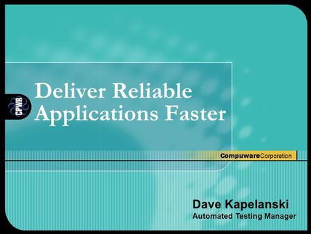 Compuware Corporation Deliver Reliable Applications Faster Dave Kapelanski Automated Testing Manager.