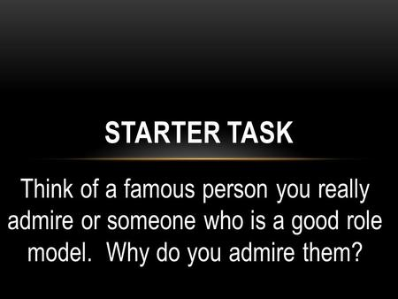 Think of a famous person you really admire or someone who is a good role model. Why do you admire them? STARTER TASK.