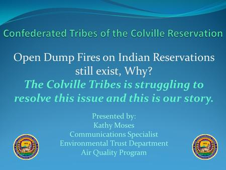Open Dump Fires on Indian Reservations still exist, Why? The Colville Tribes is struggling to resolve this issue and this is our story. Presented by: Kathy.