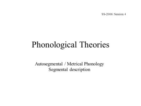 Phonological Theories Autosegmental / Metrical Phonology Segmental description SS-2006: Session 4.