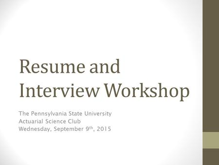 Resume and Interview Workshop The Pennsylvania State University Actuarial Science Club Wednesday, September 9 th, 2015.
