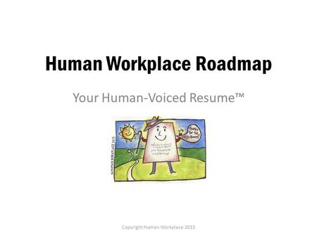 Human Workplace Roadmap Your Human-Voiced Resume™ Copyright Human Workplace 2015.