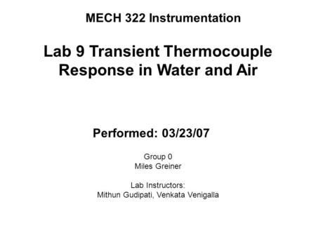 MECH 322 Instrumentation Lab 9 Transient Thermocouple Response in Water and Air Performed: 03/23/07 Group 0 Miles Greiner Lab Instructors: Mithun Gudipati,