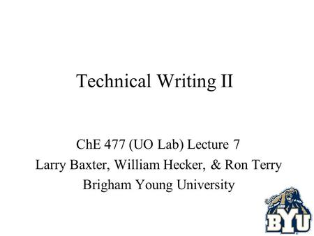 Technical Writing II ChE 477 (UO Lab) Lecture 7 Larry Baxter, William Hecker, & Ron Terry Brigham Young University.