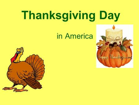 Thanksgiving Day in America Thanksgiving Day is one of the most important American holidays. Americans celebrate Thanksgiving Day in the fall. It is.