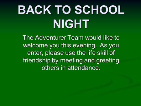 BACK TO SCHOOL NIGHT The Adventurer Team would like to welcome you this evening. As you enter, please use the life skill of friendship by meeting and greeting.
