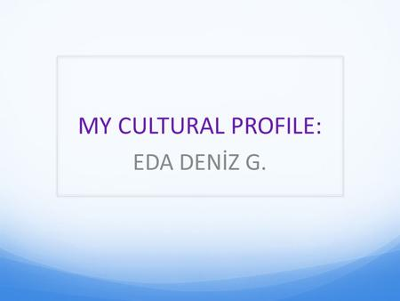 MY CULTURAL PROFILE: EDA DENİZ G.. City And Country TurkeyIstanbul.