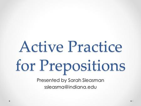 Active Practice for Prepositions Presented by Sarah Sleasman 1.