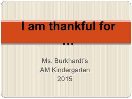 Ms. Burkhardt's AM Kindergarten 2015 I am thankful for …