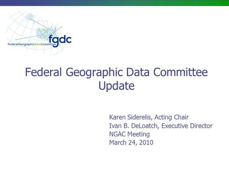 Federal Geographic Data Committee Update Karen Siderelis, Acting Chair Ivan B. DeLoatch, Executive Director NGAC Meeting March 24, 2010.