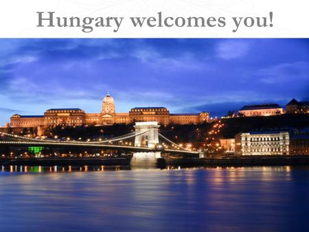 Hungary welcomes you!. General information about Hungary. Why 40 million people chose Hungary?