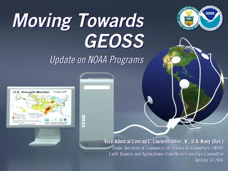 Moving Towards GEOSS Vice Admiral Conrad C. Lautenbacher, Jr., U.S. Navy (Ret.) Under Secretary of Commerce for Oceans & Atmosphere | NOAA Earth Science.