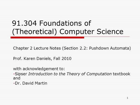1 91.304 Foundations of (Theoretical) Computer Science Chapter 2 Lecture Notes (Section 2.2: Pushdown Automata) Prof. Karen Daniels, Fall 2010 with acknowledgement.