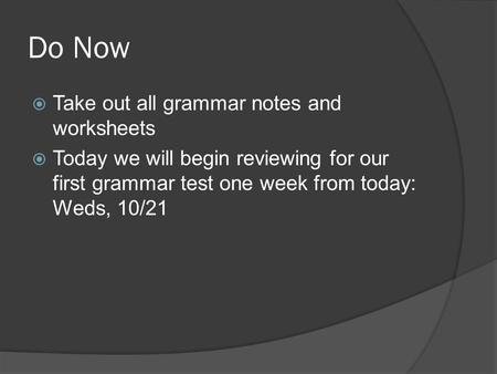 Do Now  Take out all grammar notes and worksheets  Today we will begin reviewing for our first grammar test one week from today: Weds, 10/21.