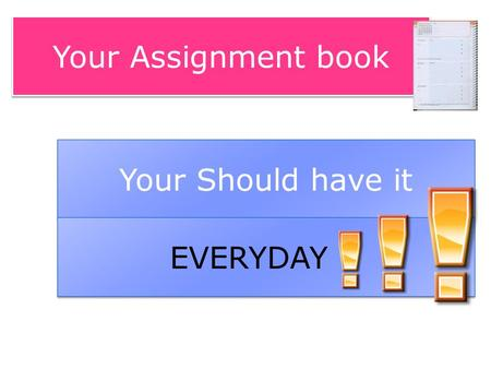 Your Assignment book Your Should have it EVERYDAY !!