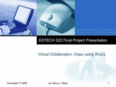 EDTECH 522 Final Project Presentation Virtual Collaboration Class using WiziQ November 17, 20091by: Nancy J. Sipes.