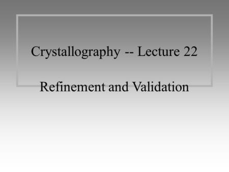 Crystallography -- Lecture 22 Refinement and Validation.