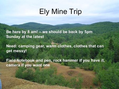 Ely Mine Trip Be here by 8 am! – we should be back by 5pm Sunday at the latest Need: camping gear, warm clothes, clothes that can get messy! Field Notebook.