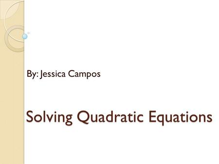 Solving Quadratic Equations By: Jessica Campos. Solving Quadratic Equations by Graphing F(x)= x 2 -8x+15=0 X=(x-3)(x-5) X=3 and 5 Steps to put into a.