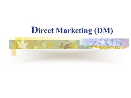 "D irect Marketing (DM). ""Direct Marketing is an interactive system of marketing, which uses one or more advertising media to effect a measurable response."