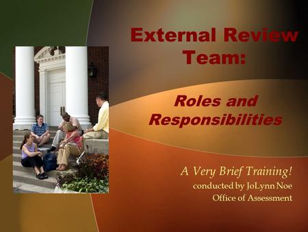 External Review Team: Roles and Responsibilities A Very Brief Training! conducted by JoLynn Noe Office of Assessment.