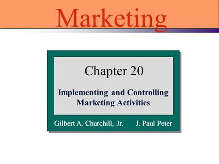 Gilbert A. Churchill, Jr. J. Paul Peter Chapter 20 Implementing and Controlling Marketing Activities Marketing.