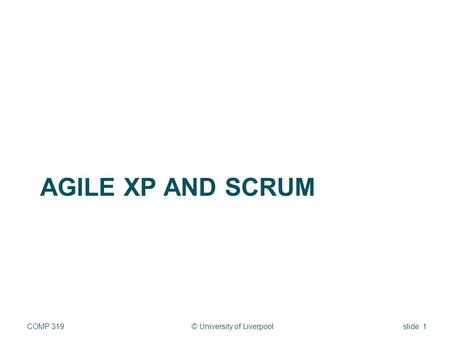 AGILE XP AND SCRUM © University of LiverpoolCOMP 319slide 1.